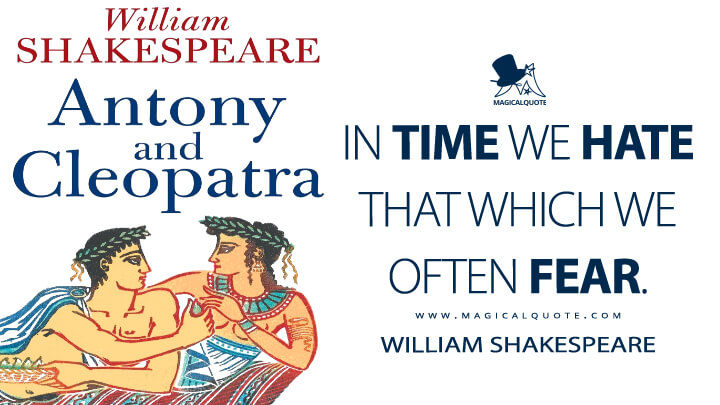 In time we hate that which we often fear. - William Shakespeare (Antony and Cleopatra Quotes)