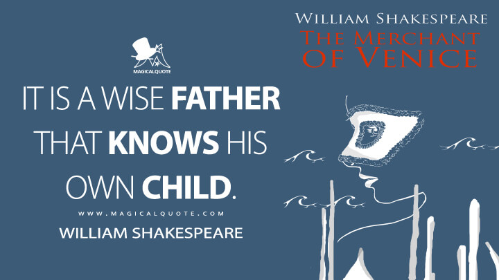 It is a wise father that knows his own child. - William Shakespeare (The Merchant of Venice Quotes)