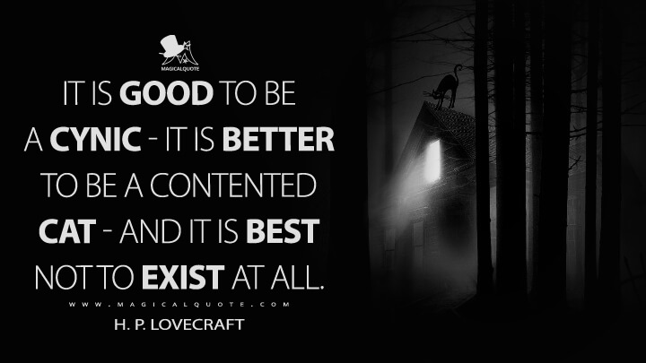 It is good to be a cynic—it is better to be a contented cat — and it is best not to exist at all. - H. P. Lovecraft Quotes