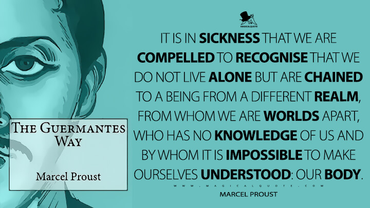 It is in sickness that we are compelled to recognise that we do not live alone but are chained to a being from a different realm, from whom we are worlds apart, who has no knowledge of us and by whom it is impossible to make ourselves understood: our body. - Marcel Proust (In Search of Lost Time Quotes)