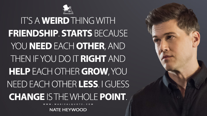 It's a weird thing with friendship. Starts because you need each other, and then if you do it right and help each other grow, you need each other less. I guess change is the whole point. - Nate Heywood (Legends of Tomorrow Quotes)