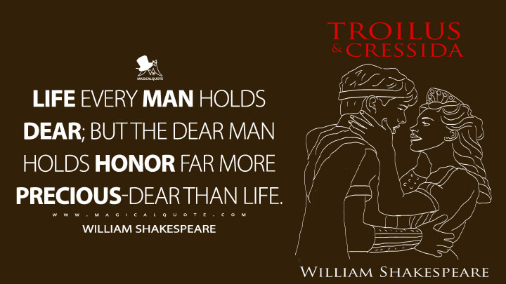 Life every man holds dear; but the dear man holds honor far more precious-dear than life. - William Shakespeare (Troilus and Cressida Quotes)