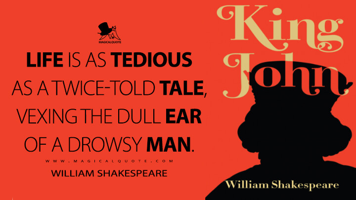 Life is as tedious as a twice-told tale, vexing the dull ear of a drowsy man. - William Shakespeare (King John Quotes)