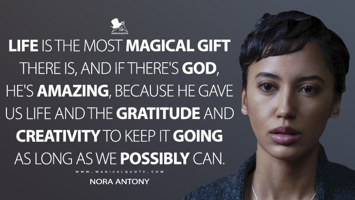 Life is the most magical gift there is, and if there's God, he's amazing, because he gave us life and the gratitude and creativity to keep it going as long as we possibly can. - Nora Antony (Upload Quotes)