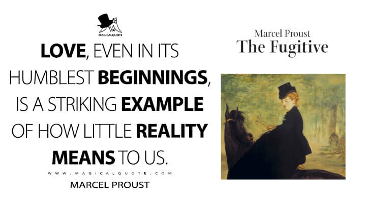 Love, even in its humblest beginnings, is a striking example of how little reality means to us. - Marcel Proust (In Search of Lost Time Quotes)