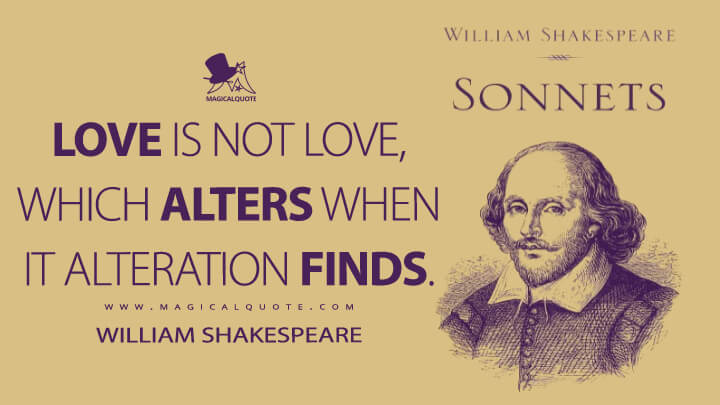 Love is not love, which alters when it alteration finds. - William Shakespeare Quotes