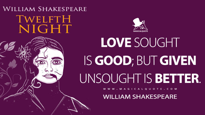 Love sought is good; but given unsought is better. - William Shakespeare (Twelfth Night Quotes)