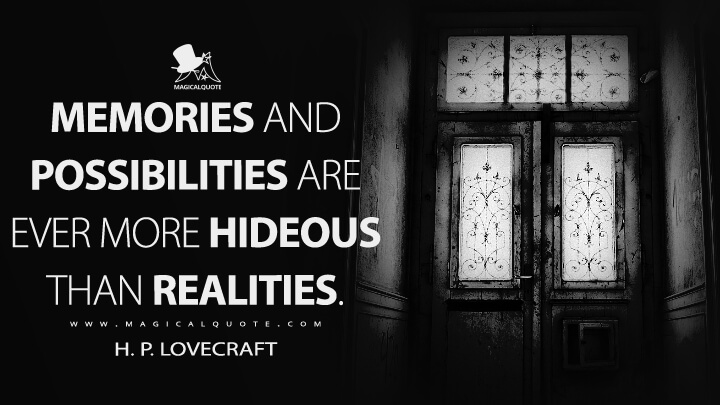 Memories and possibilities are ever more hideous than realities. - H. P. Lovecraft Quotes