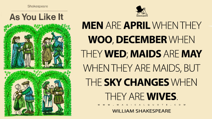 Men are April when they woo, December when they wed; maids are May when they are maids, but the sky changes when they are wives. - William Shakespeare (As You Like It Quotes)