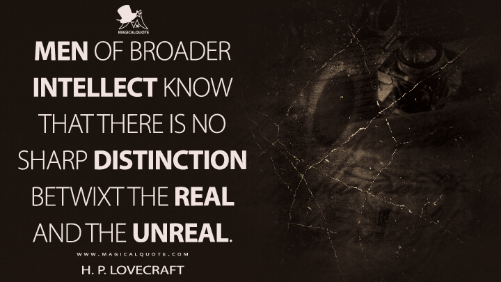 Men of broader intellect know that there is no sharp distinction betwixt the real and the unreal. - H. P. Lovecraft Quotes