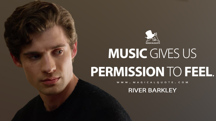 Music gives us permission to feel. - River Barkley (The Politician Quotes)