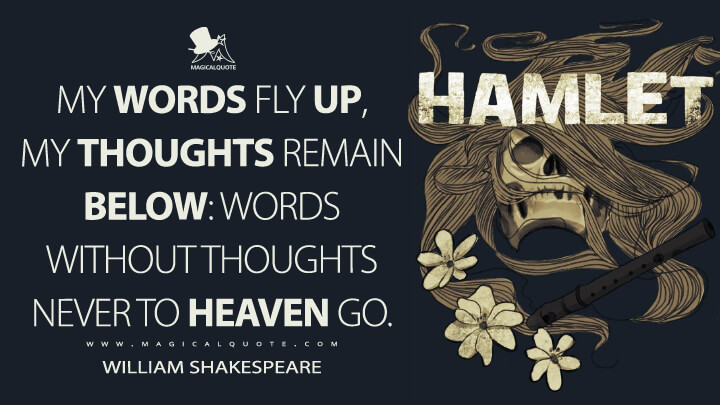 My words fly up, my thoughts remain below: Words without thoughts never to heaven go. - William Shakespeare (Hamlet Quotes)