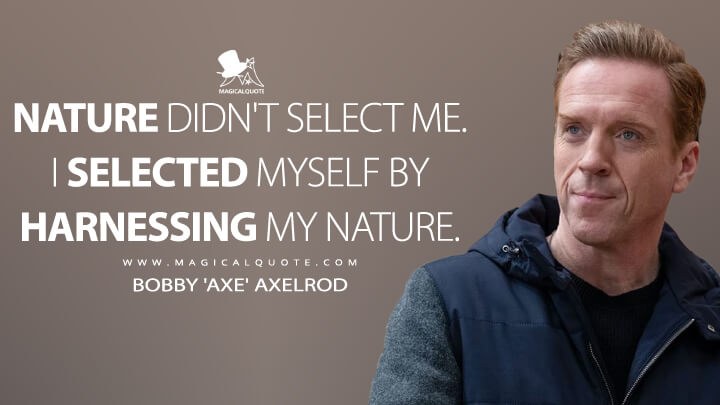 Nature didn't select me. I selected myself by harnessing my nature. - Bobby 'Axe' Axelrod (Billions Quotes)