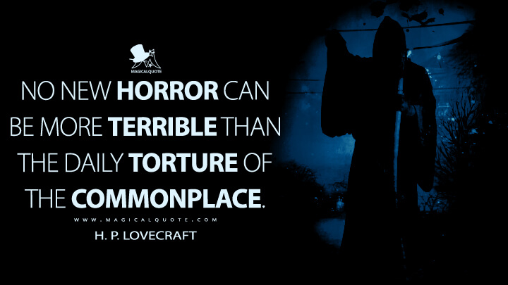 No new horror can be more terrible than the daily torture of the commonplace. - H. P. Lovecraft Quotes