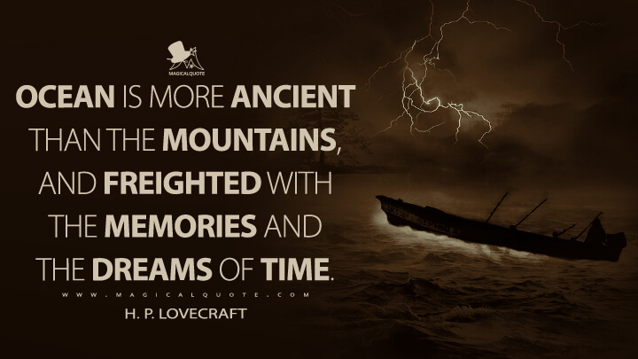 Ocean is more ancient than the mountains, and freighted with the memories and the dreams of Time. - H. P. Lovecraft Quotes
