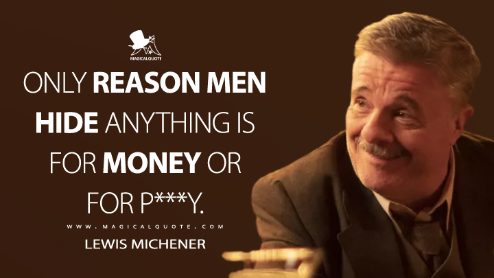 Only reason men hide anything is for money or for p***y. - Lewis Michener (Penny Dreadful: City of Angels Quotes)