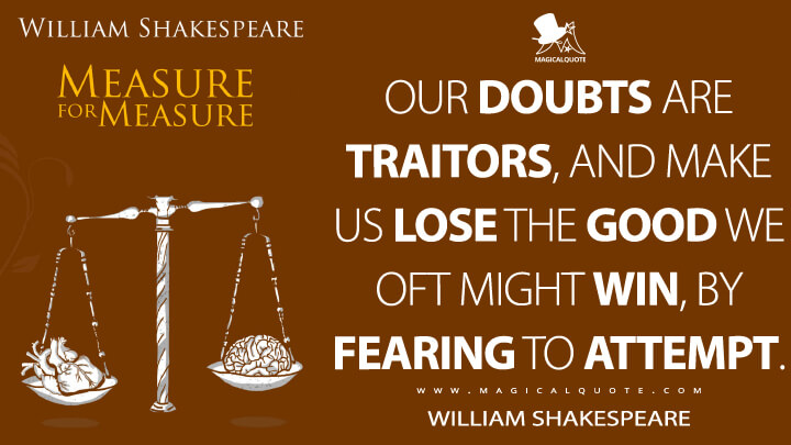 Our doubts are traitors, and make us lose the good we oft might win, by fearing to attempt. - William Shakespeare (Measure for Measure Quotes)
