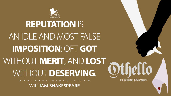 Reputation is an idle and most false imposition: oft got without merit, and lost without deserving. - William Shakespeare (Othello Quotes)