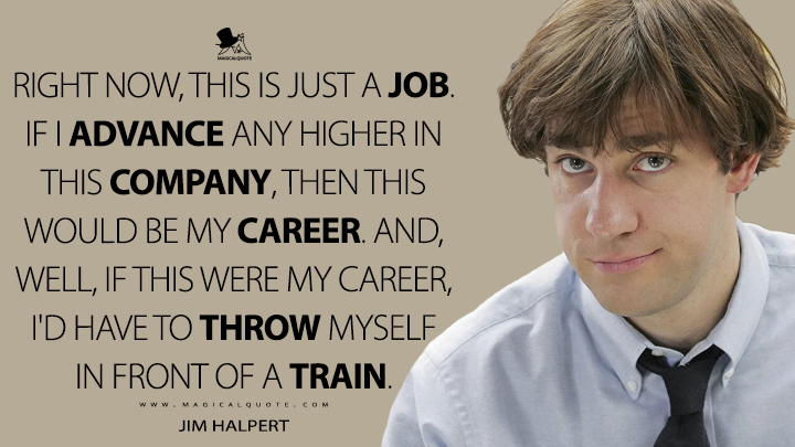 Right now, this is just a job. If I advance any higher in this company, then this would be my career. And, well, if this were my career, I'd have to throw myself in front of a train. - Jim Halpert (The Office Quotes)