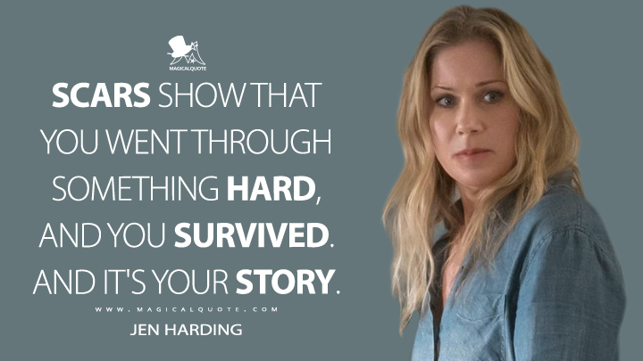 Scars show that you went through something hard, and you survived. And it's your story. - Jen Harding (Dead to Me Quotes)
