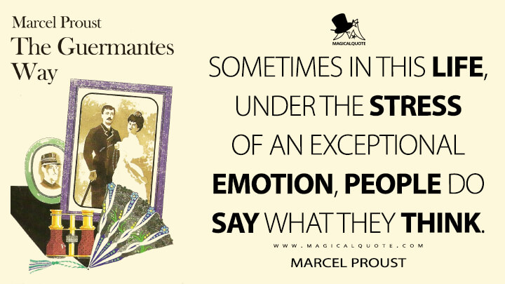 Sometimes in this life, under the stress of an exceptional emotion, people do say what they think. - Marcel Proust (In Search of Lost Time Quotes)