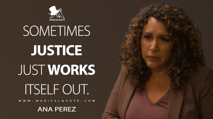 Sometimes justice just works itself out. - Ana Perez (Dead to Me Quotes)