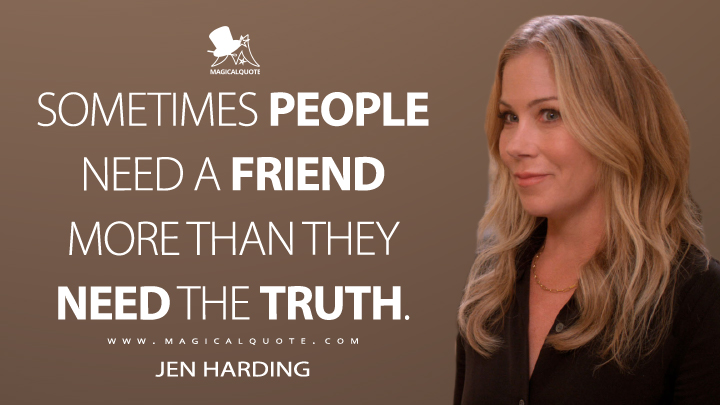 Sometimes people need a friend more than they need the truth. - Jen Harding (Dead to Me Quotes)