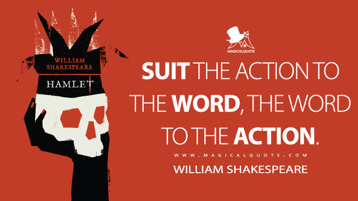 Suit the action to the word, the word to the action. - William Shakespeare (Hamlet Quotes)