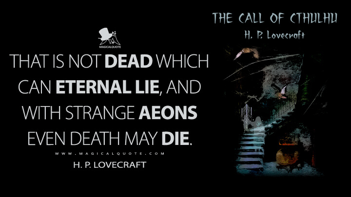 That is not dead which can eternal lie, And with strange aeons even death may die. - H. P. Lovecraft (The Call of Cthulhu Quotes)