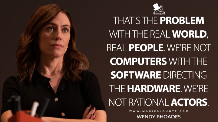 That's the problem with the real world, real people. We're not computers with the software directing the hardware. We're not rational actors. - Wendy Rhoades (Billions Quotes)