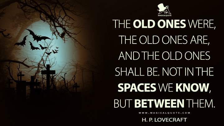 The Old Ones were, the Old Ones are, and the Old Ones shall be. Not in the spaces we know, but between them. - H. P. Lovecraft Quotes