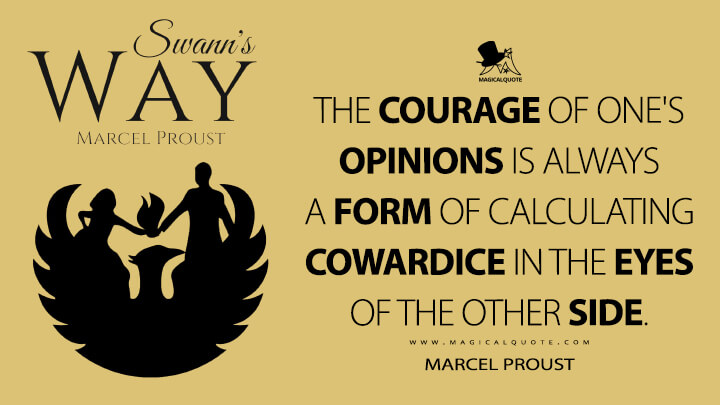 The courage of one's opinions is always a form of calculating cowardice in the eyes of the other side. - Marcel Proust (In Search of Lost Time Quotes)
