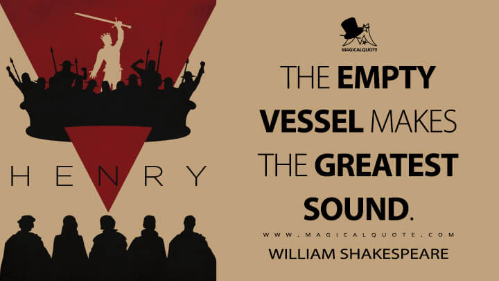 The empty vessel makes the greatest sound. - William Shakespeare (Henry V Quotes)
