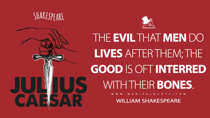 The evil that men do lives after them; the good is oft interred with their bones. - William Shakespeare (Julius Caesar Quotes)
