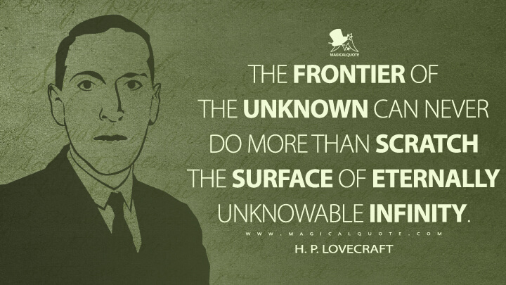 The frontier of the unknown can never do more than scratch the surface of eternally unknowable infinity. - H. P. Lovecraft Quotes