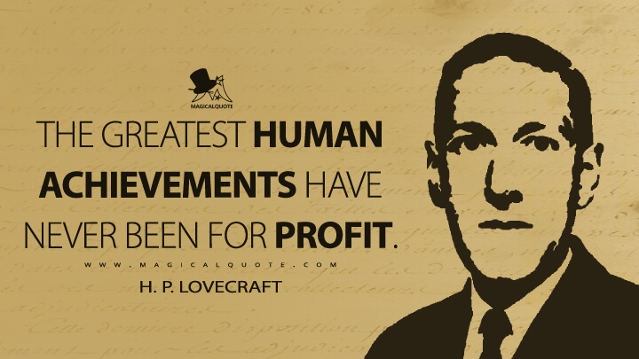 The greatest human achievements have never been for profit. - H. P. Lovecraft Quotes