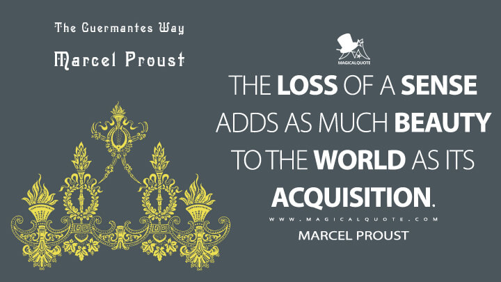 The loss of a sense adds as much beauty to the world as its acquisition. - Marcel Proust (In Search of Lost Time Quotes)