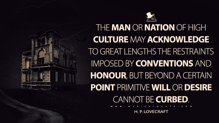 The man or nation of high culture may acknowledge to great lengths the restraints imposed by conventions and honour, but beyond a certain point primitive will or desire cannot be curbed. - H. P. Lovecraft Quotes