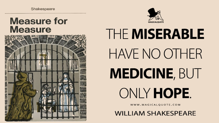 The miserable have no other medicine, but only hope. - William Shakespeare (Measure for Measur Quotes)