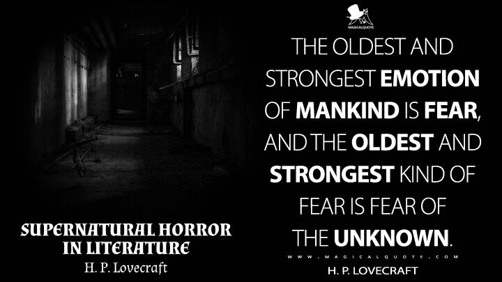 The oldest and strongest emotion of mankind is fear, and the oldest and strongest kind of fear is fear of the unknown. - H. P. Lovecraft (Supernatural Horror in Literature Quotes)
