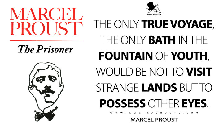 The only true voyage, the only bath in the Fountain of Youth, would be not to visit strange lands but to possess other eyes. - Marcel Proust (In Search of Lost Time Quotes)