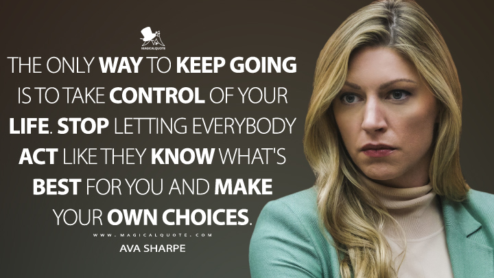 The only way to keep going is to take control of your life. Stop letting everybody act like they know what's best for you and make your own choices. - Ava Sharpe (Legends of Tomorrow Quotes)