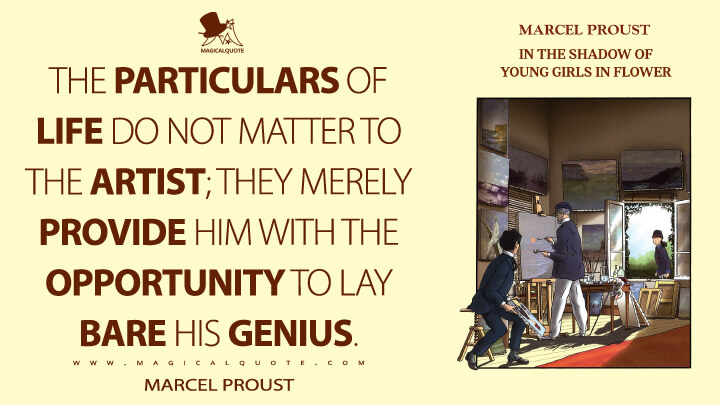 The particulars of life do not matter to the artist; they merely provide him with the opportunity to lay bare his genius. - Marcel Proust (In Search of Lost Time Quotes)