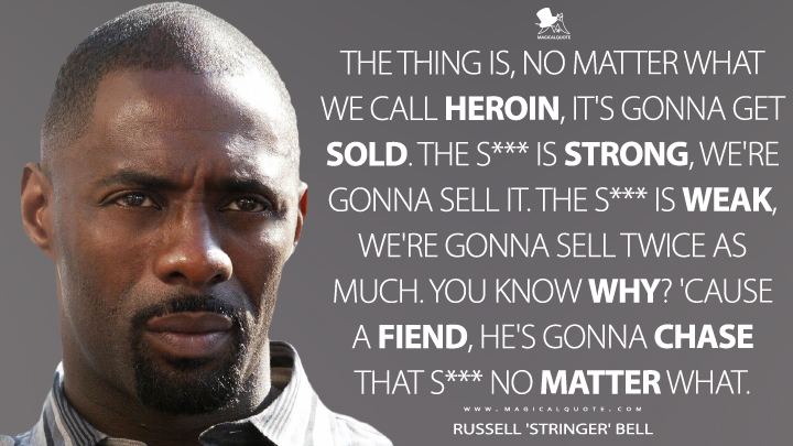 The thing is, no matter what we call heroin, it's gonna get sold. The s*** is strong, we're gonna sell it. The s*** is weak, we're gonna sell twice as much. You know why? 'Cause a fiend, he's gonna chase that s*** no matter what. - Russell 'Stringer' Bell (The Wire Quotes)