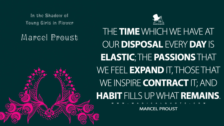 The time which we have at our disposal every day is elastic; the passions that we feel expand it, those that we inspire contract it; and habit fills up what remains. - Marcel Proust (In Search of Lost Time Quotes)