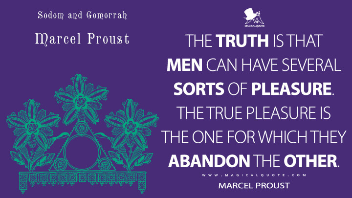The truth is that men can have several sorts of pleasure. The true pleasure is the one for which they abandon the other. - Marcel Proust (In Search of Lost Time Quotes)