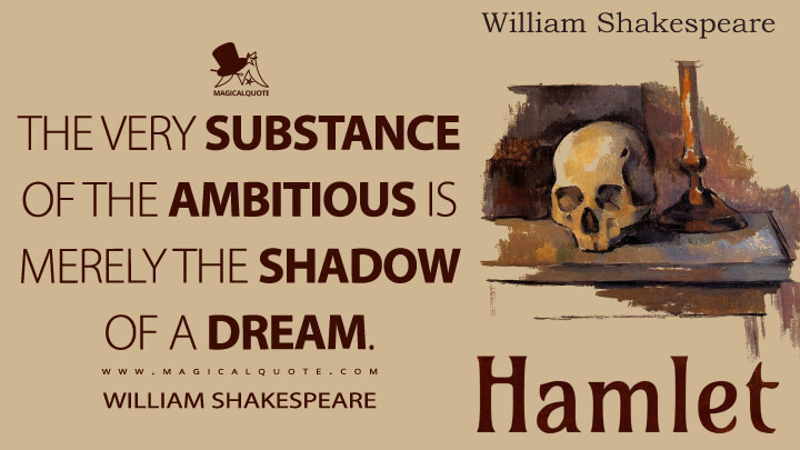 The very substance of the ambitious is merely the shadow of a dream. - William Shakespeare (Hamlet Quotes)