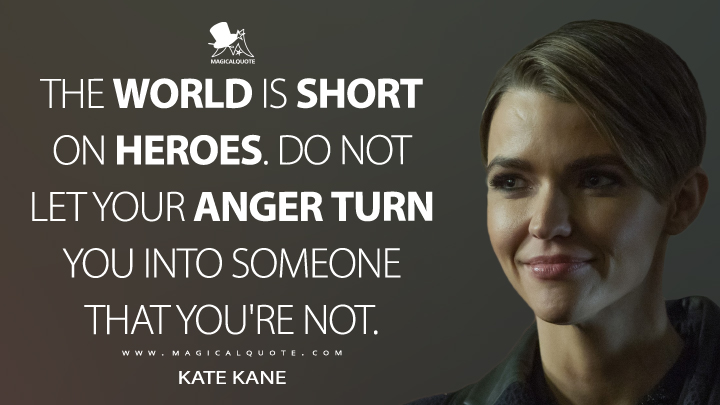 The world is short on heroes. Do not let your anger turn you into someone that you're not. - Kate Kane (Batwoman Quotes)