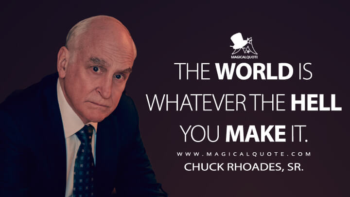 The world is whatever the hell you make it. - Chuck Rhoades, Sr. (Billions Quotes)