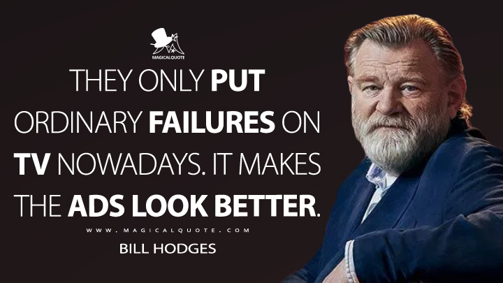 They only put ordinary failures on TV nowadays. It makes the ads look better. - Bill Hodges (Mr. Mercedes Quotes)